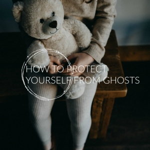 How to Protect Yourself from Ghosts and Scary Spirits - ElsieLane.com