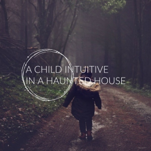A Child Intuitive In A Haunted House - ElsieLane.com