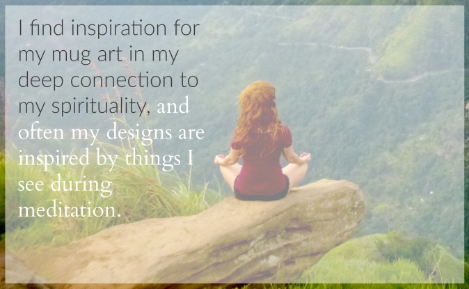 I find inspiration for my mug art in my deep connection to my spirituality, and often my designs are inspired by things I see during meditation. - ElsieLane.com